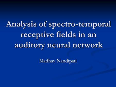 Analysis of spectro-temporal receptive fields in an auditory neural network Madhav Nandipati.