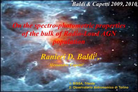 On the spectro-photometric properties of the bulk of Radio-Loud AGN population Ranieri D. Baldi 1, Alessandro Capetti 2 1: SISSA, Trieste 2: Osservatorio.