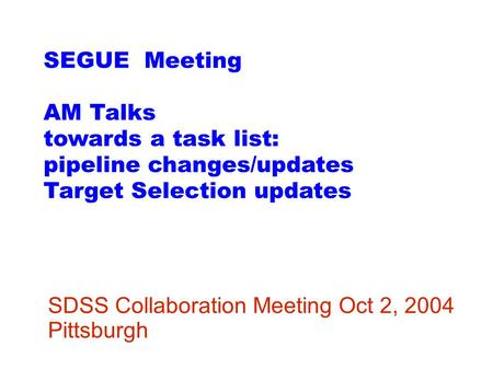 SEGUE Meeting AM Talks towards a task list: pipeline changes/updates Target Selection updates SDSS Collaboration Meeting Oct 2, 2004 Pittsburgh.