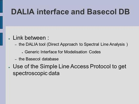 ● Link between : – the DALIA tool (Direct Approach to Spectral Line Analysis ) ● Generic Interface for Modelisation Codes – the Basecol database ● Use.
