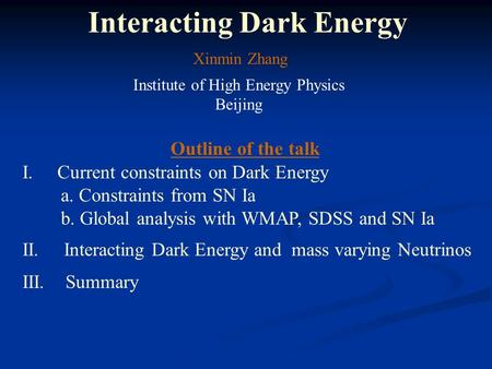 Interacting Dark Energy Xinmin Zhang Institute of High Energy Physics Beijing Outline of the talk I. Current constraints on Dark Energy a. Constraints.