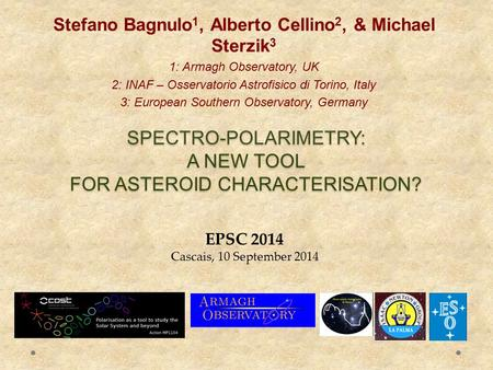 SPECTRO-POLARIMETRY: A NEW TOOL FOR ASTEROID CHARACTERISATION? Stefano Bagnulo 1, Alberto Cellino 2, & Michael Sterzik 3 1: Armagh Observatory, UK 2: INAF.