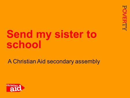 1 A Christian Aid secondary assembly Send my sister to school.