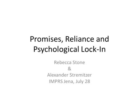 Promises, Reliance and Psychological Lock-In Rebecca Stone & Alexander Stremitzer IMPRS Jena, July 28.