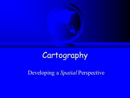 Cartography Developing a Spatial Perspective. Developing spatial awareness F Two interconnected concepts of objects and measurements. F Use objects to.