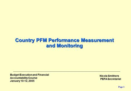 Page 1 Budget Execution and Financial Accountability Course January 10-12, 2005 Country PFM Performance Measurement and Monitoring Nicola Smithers PEFA.