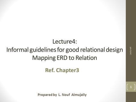 Lecture4: Informal guidelines for good relational design Mapping ERD to Relation Prepared by L. Nouf Almujally Ref. Chapter3 Lecture4 1.