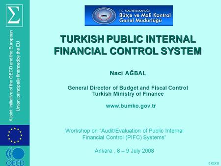 © OECD A joint initiative of the OECD and the European Union, principally financed by the EU TURKISH PUBLIC INTERNAL FINANCIAL CONTROL SYSTEM Naci AĞBAL.