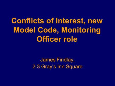 Conflicts of Interest, new Model Code, Monitoring Officer role James Findlay, 2-3 Gray's Inn Square.