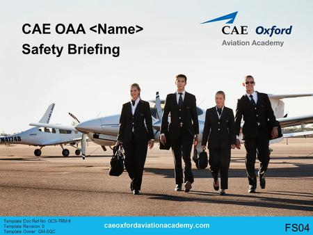 CAE OAA Safety Briefing Template Doc Ref No. QCS-TRM-8 Template Revision: 0 Template Owner: GM-SQC FS04.
