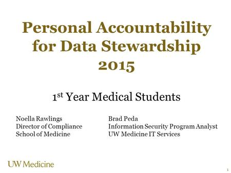 Personal Accountability for Data Stewardship 2015 1 st Year Medical Students Noella RawlingsBrad Peda Director of ComplianceInformation Security Program.