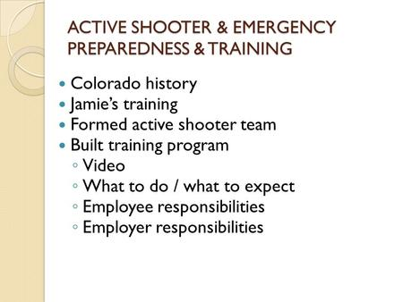 ACTIVE SHOOTER & EMERGENCY PREPAREDNESS & TRAINING Colorado history Jamie's training Formed active shooter team Built training program ◦ Video ◦ What to.