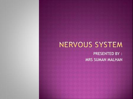 PRESENTED BY : MRS SUMAN MALHAN. THE NERVOUS STSTEM IS THE CONTROL 'CENTER' OF OUR BODY OR YOU CAN SAY IT'S A BODY'S COMMUNICATION SYSTEM. IT REGULARLY.