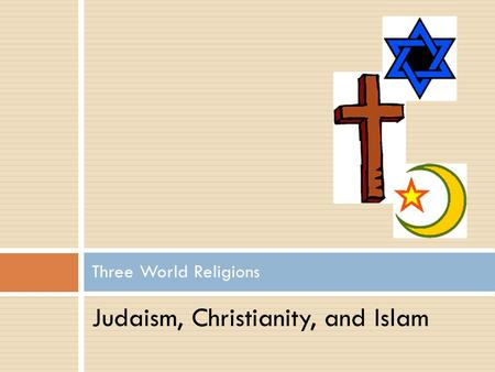 Judaism, Christianity, and Islam Three World Religions.