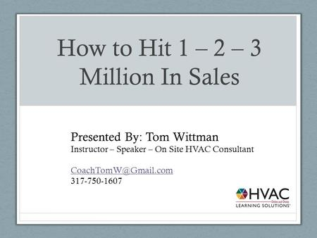 How to Hit 1 – 2 – 3 Million In Sales Presented By: Tom Wittman Instructor – Speaker – On Site HVAC Consultant 317-750-1607.