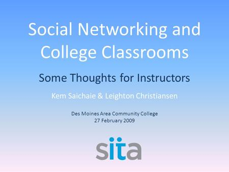 Social Networking and College Classrooms Some Thoughts for Instructors Kem Saichaie & Leighton Christiansen Des Moines Area Community College 27 February.