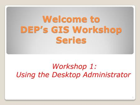 Welcome to DEP's GIS Workshop Series Workshop 1: Using the Desktop Administrator 1.
