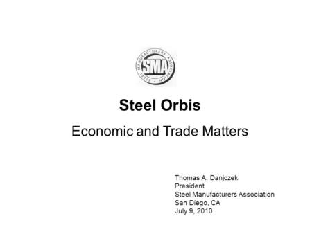 Steel Orbis Economic and Trade Matters Thomas A. Danjczek President Steel Manufacturers Association San Diego, CA July 9, 2010.