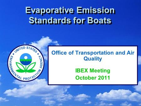 1 Evaporative Emission Standards for Boats Office of Transportation and Air Quality IBEX Meeting October 2011.