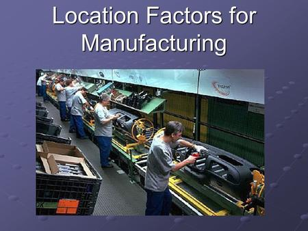 Location Factors for Manufacturing. 1. Availability of Raw Materials Manufacturers need a reliable source of raw materials For some companies it is extremely.