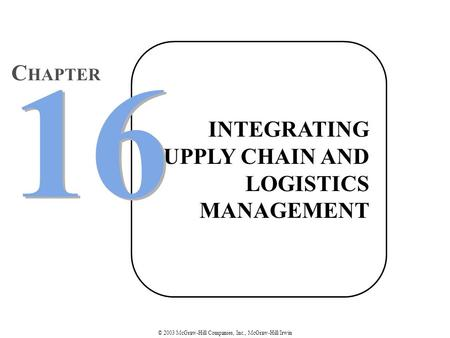 © 2003 McGraw-Hill Companies, Inc., McGraw-Hill/Irwin INTEGRATING SUPPLY CHAIN AND LOGISTICS MANAGEMENT 16 C HAPTER.