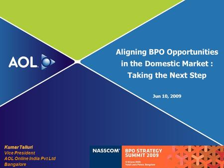 Aligning BPO Opportunities in the Domestic Market : Taking the Next Step Jun 10, 2009 Kumar Talluri Vice President AOL Online India Pvt Ltd Bangalore.
