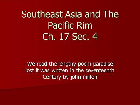 Southeast Asia and The Pacific Rim Ch. 17 Sec. 4 We read the lengthy poem paradise lost it was written in the seventeenth Century by john milton.