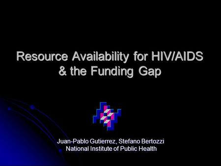Resource Availability for HIV/AIDS & the Funding Gap Juan-Pablo Gutierrez, Stefano Bertozzi National Institute of Public Health National Institute of Public.