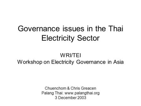 Governance issues in the Thai Electricity Sector WRI/TEI Workshop on Electricity Governance in Asia Chuenchom & Chris Greacen Palang Thai: www.palangthai.org.