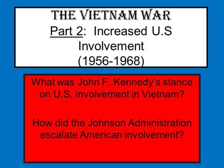 The Vietnam War Part 2: Increased U.S Involvement (1956-1968) What was John F. Kennedy's stance on U.S. involvement in Vietnam? How did the Johnson Administration.