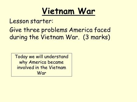 Vietnam War Lesson starter: Give three problems America faced during the Vietnam War. (3 marks) Today we will understand why America became involved in.