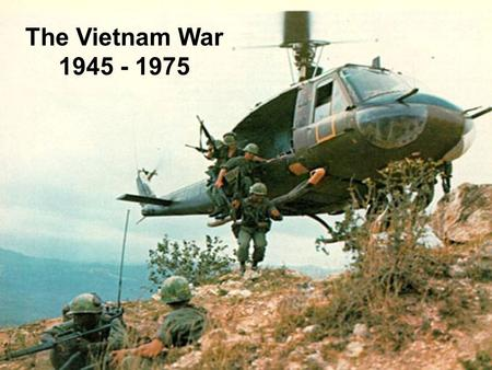 The Vietnam War 1945 - 1975. Vietnam 1945 - 1954 Area of SE Asia known as Indochina, governed by France since late 19 th cent. Northern area undergoes.