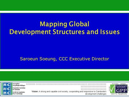 Mapping Global Development Structures and Issues Saroeun Soeung, CCC Executive Director Vision: A strong and capable civil society, cooperating and responsive.