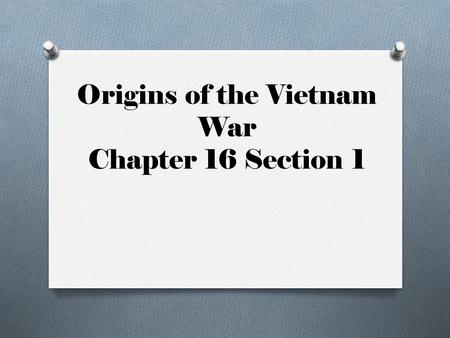 Origins of the Vietnam War Chapter 16 Section 1. Kennedy and Nixon O Shared a vision for a better America in the 1960's O Still against Communism!!! O.