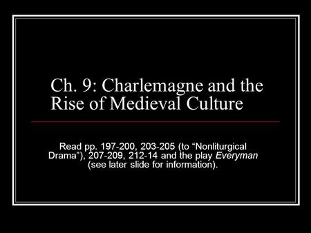 "Ch. 9: Charlemagne and the Rise of Medieval Culture Read pp. 197-200, 203-205 (to ""Nonliturgical Drama""), 207-209, 212-14 and the play Everyman (see later."