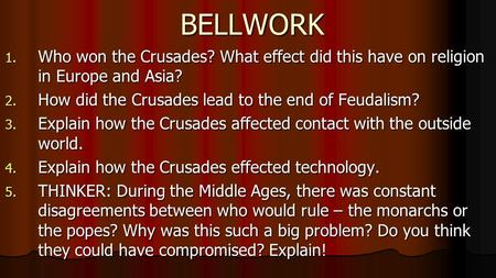 BELLWORK 1. Who won the Crusades? What effect did this have on religion in Europe and Asia? 2. How did the Crusades lead to the end of Feudalism? 3. Explain.