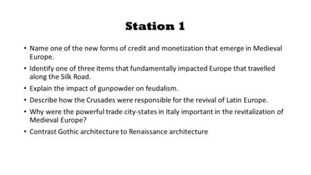 Station 1 Name one of the new forms of credit and monetization that emerge in Medieval Europe. Identify one of three items that fundamentally impacted.