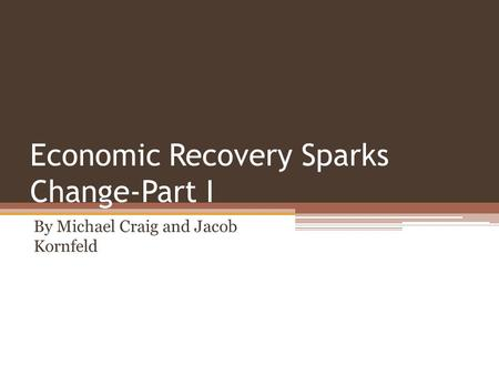 Economic Recovery Sparks Change-Part I By Michael Craig and Jacob Kornfeld.