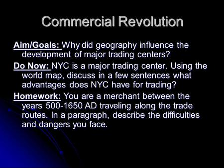 Commercial Revolution Aim/Goals: Why did geography influence the development of major trading centers? Do Now: NYC is a major trading center. Using the.