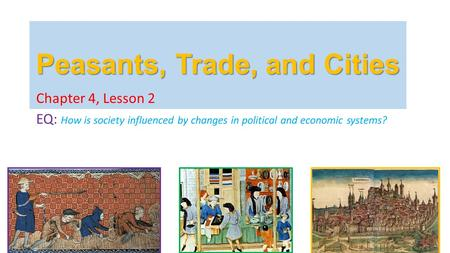 Peasants, Trade, and Cities Chapter 4, Lesson 2 EQ: How is society influenced by changes in political and economic systems?