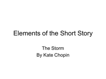 Elements of the Short Story The Storm By Kate Chopin.