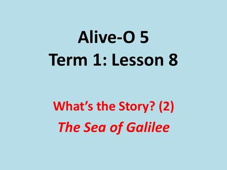 Alive-O 5 Term 1: Lesson 8 What's the Story? (2) The Sea of Galilee.