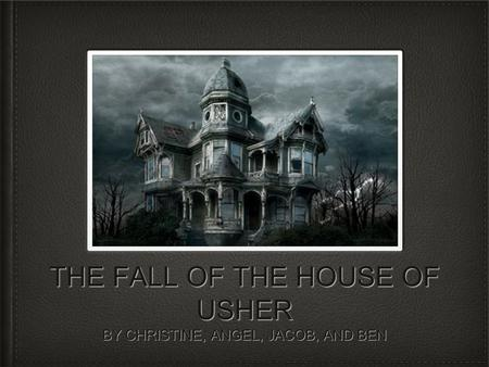 THE FALL OF THE HOUSE OF USHER BY CHRISTINE, ANGEL, JACOB, AND BEN