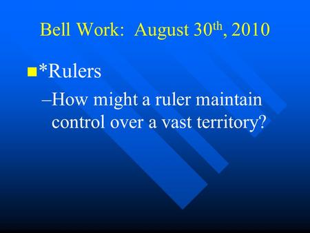 Bell Work: August 30 th, 2010 *Rulers – –How might a ruler maintain control over a vast territory?