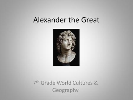 Alexander the Great 7 th Grade World Cultures & Geography.