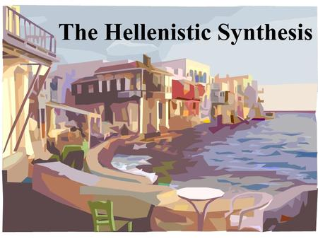 The Hellenistic Synthesis. Greek cities quarreled, so King Philip II took advantage –Philip, King of Macedonia, (Northern Greece) destroyed the joint.