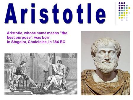 "Aristotle Aristotle, whose name means the best purpose"", was born in Stageira, Chalcidice, in 384 BC."