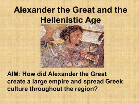 Alexander the Great and the Hellenistic Age AIM: How did Alexander the Great create a large empire and spread Greek culture throughout the region?