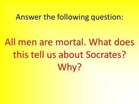 Answer the following question: All men are mortal. What does this tell us about Socrates? Why?
