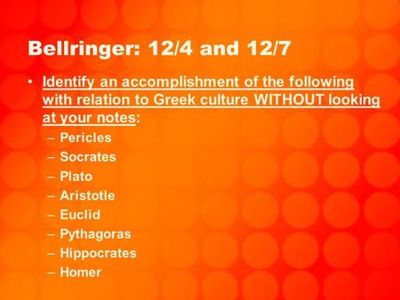 Bellringer: 12/4 and 12/7 Identify an accomplishment of the following with relation to Greek culture WITHOUT looking at your notes: –Pericles –Socrates.